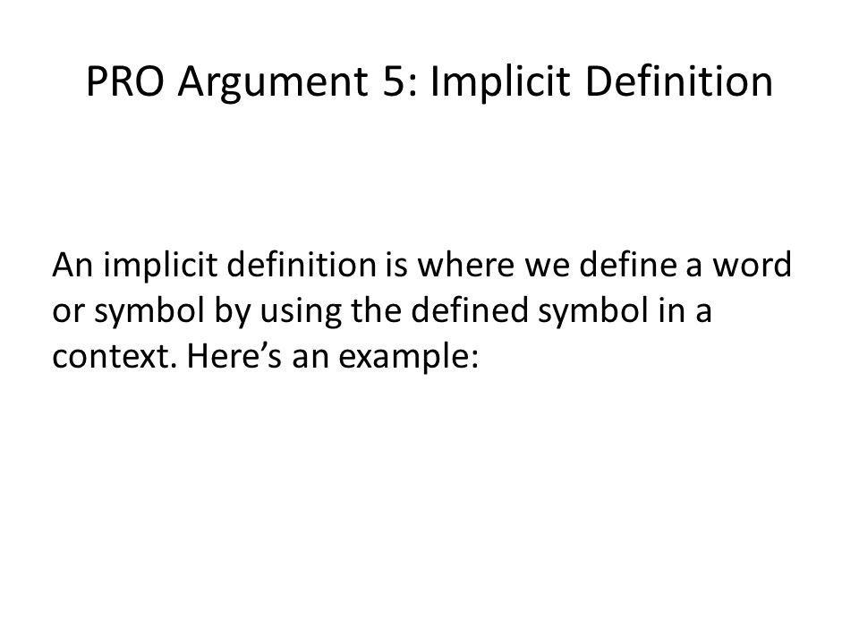 PRO Argument 5: Implicit Definition An implicit definition is where we define a word or symbol by using the defined symbol in a context. Here's an exa