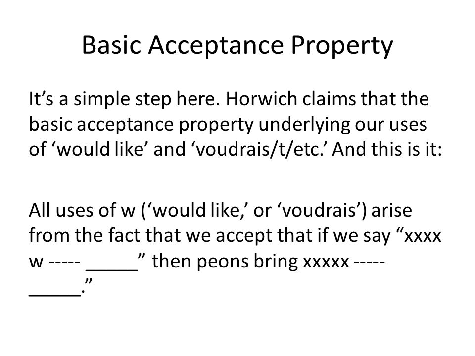 Basic Acceptance Property It's a simple step here. Horwich claims that the basic acceptance property underlying our uses of 'would like' and 'voudrais