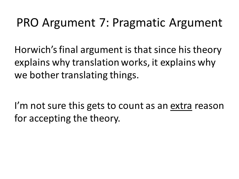 PRO Argument 7: Pragmatic Argument Horwich's final argument is that since his theory explains why translation works, it explains why we bother transla