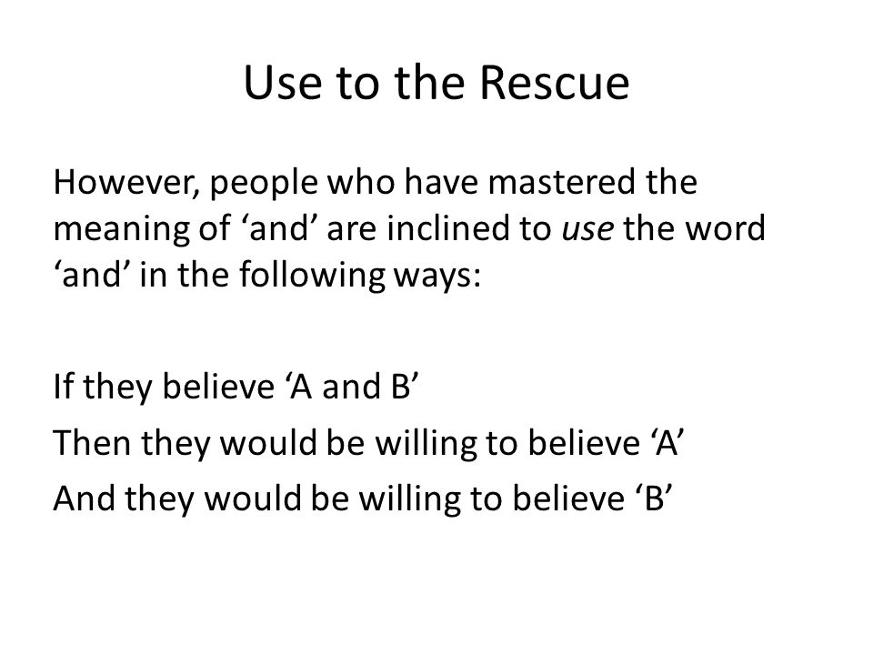 Use to the Rescue However, people who have mastered the meaning of 'and' are inclined to use the word 'and' in the following ways: If they believe 'A' and they believe 'B' Then they would be willing to believe 'A and B'