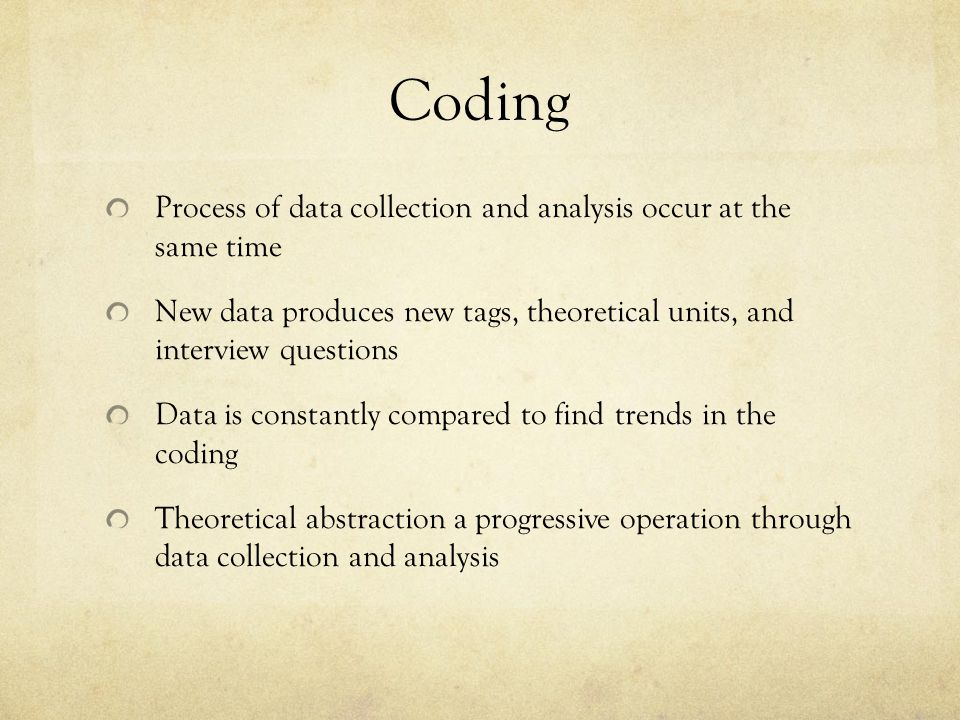 Coding Process of data collection and analysis occur at the same time New data produces new tags, theoretical units, and interview questions Data is c