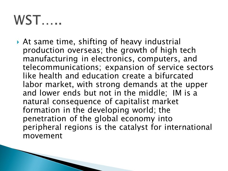  At same time, shifting of heavy industrial production overseas; the growth of high tech manufacturing in electronics, computers, and telecommunications; expansion of service sectors like health and education create a bifurcated labor market, with strong demands at the upper and lower ends but not in the middle; IM is a natural consequence of capitalist market formation in the developing world; the penetration of the global economy into peripheral regions is the catalyst for international movement
