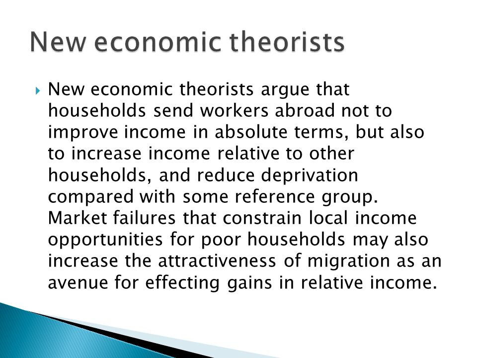  New economic theorists argue that households send workers abroad not to improve income in absolute terms, but also to increase income relative to other households, and reduce deprivation compared with some reference group.