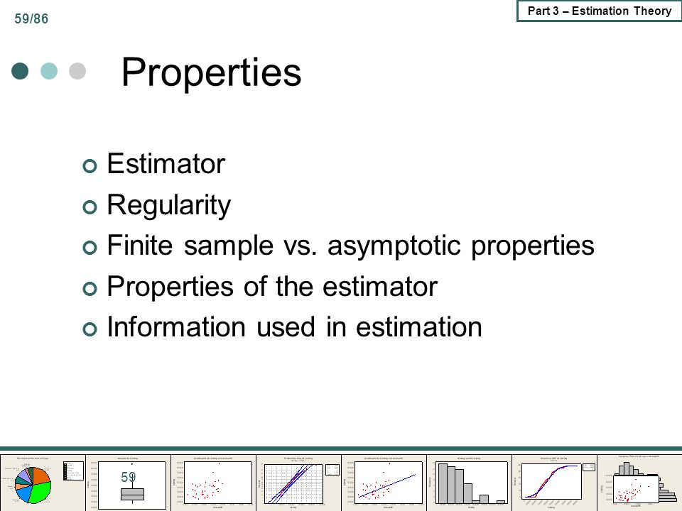 59/86 Part 3 – Estimation Theory Properties Estimator Regularity Finite sample vs. asymptotic properties Properties of the estimator Information used