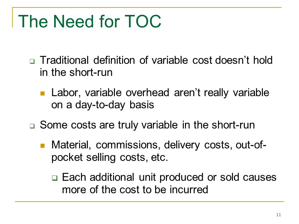 11 The Need for TOC  Traditional definition of variable cost doesn't hold in the short-run Labor, variable overhead aren't really variable on a day-t
