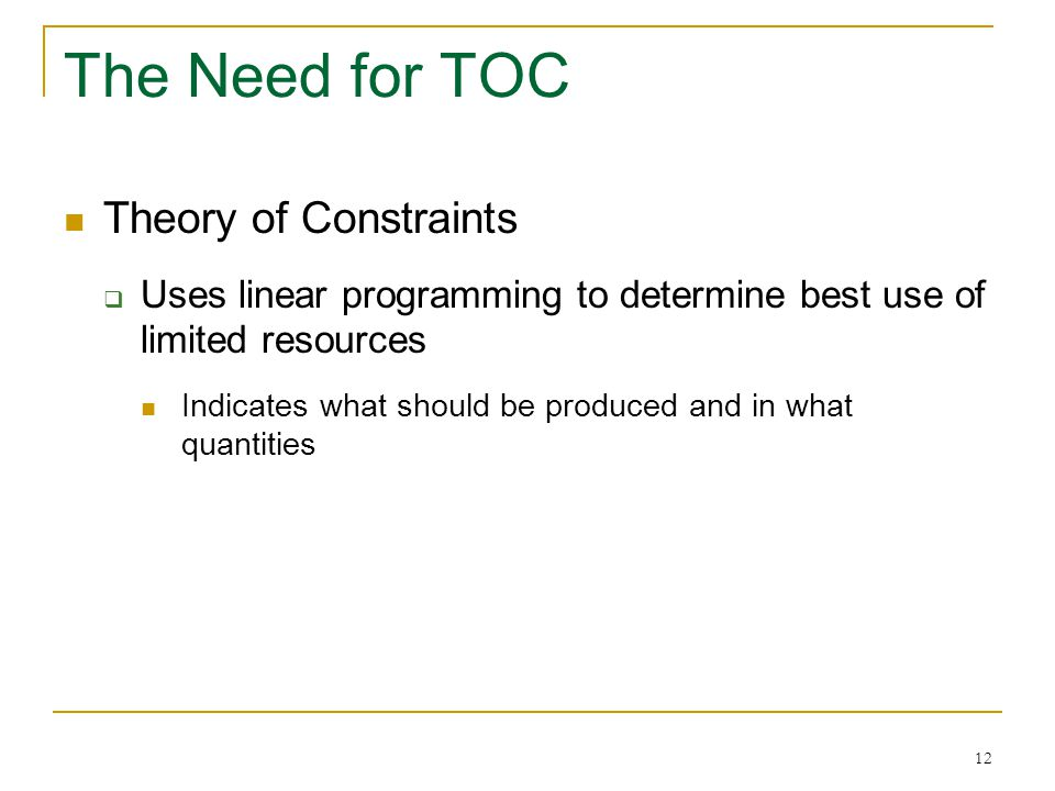 12 The Need for TOC Theory of Constraints  Uses linear programming to determine best use of limited resources Indicates what should be produced and i