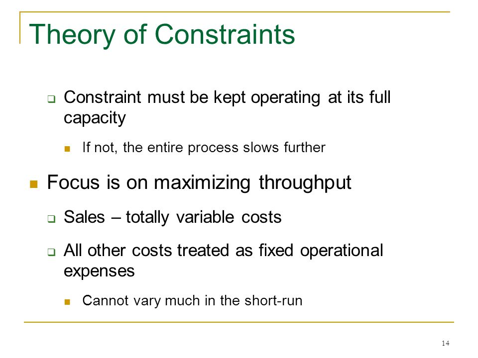 14 Theory of Constraints  Constraint must be kept operating at its full capacity If not, the entire process slows further Focus is on maximizing thro