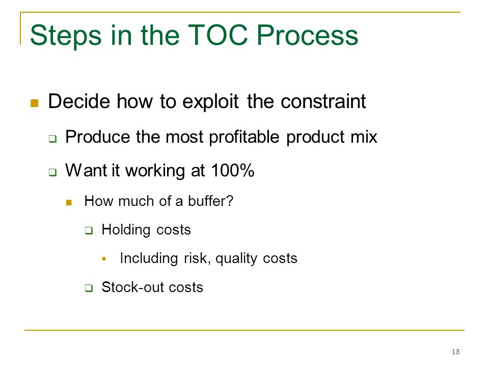 18 Steps in the TOC Process Decide how to exploit the constraint  Produce the most profitable product mix  Want it working at 100% How much of a buf