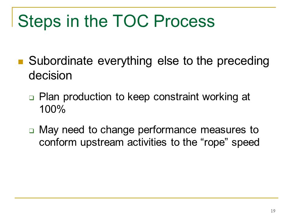 19 Steps in the TOC Process Subordinate everything else to the preceding decision  Plan production to keep constraint working at 100%  May need to c