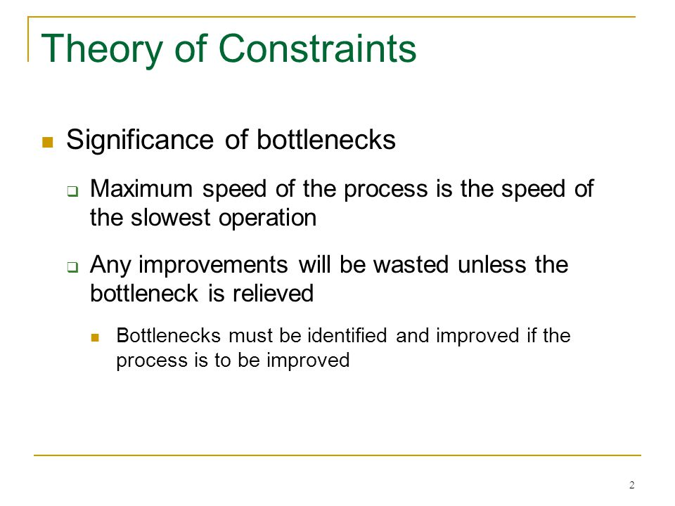 2 Theory of Constraints Significance of bottlenecks  Maximum speed of the process is the speed of the slowest operation  Any improvements will be wa