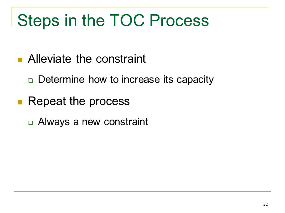 22 Steps in the TOC Process Alleviate the constraint  Determine how to increase its capacity Repeat the process  Always a new constraint