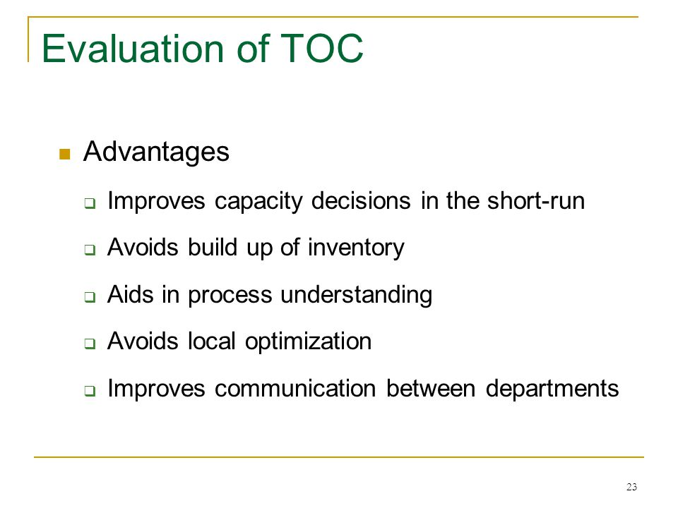 23 Evaluation of TOC Advantages  Improves capacity decisions in the short-run  Avoids build up of inventory  Aids in process understanding  Avoids