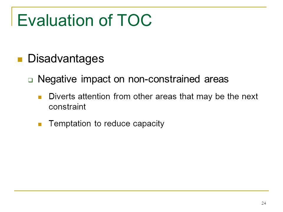 24 Evaluation of TOC Disadvantages  Negative impact on non-constrained areas Diverts attention from other areas that may be the next constraint Tempt
