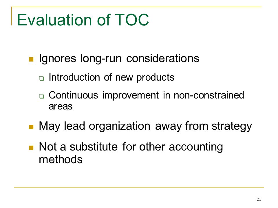 25 Evaluation of TOC Ignores long-run considerations  Introduction of new products  Continuous improvement in non-constrained areas May lead organiz