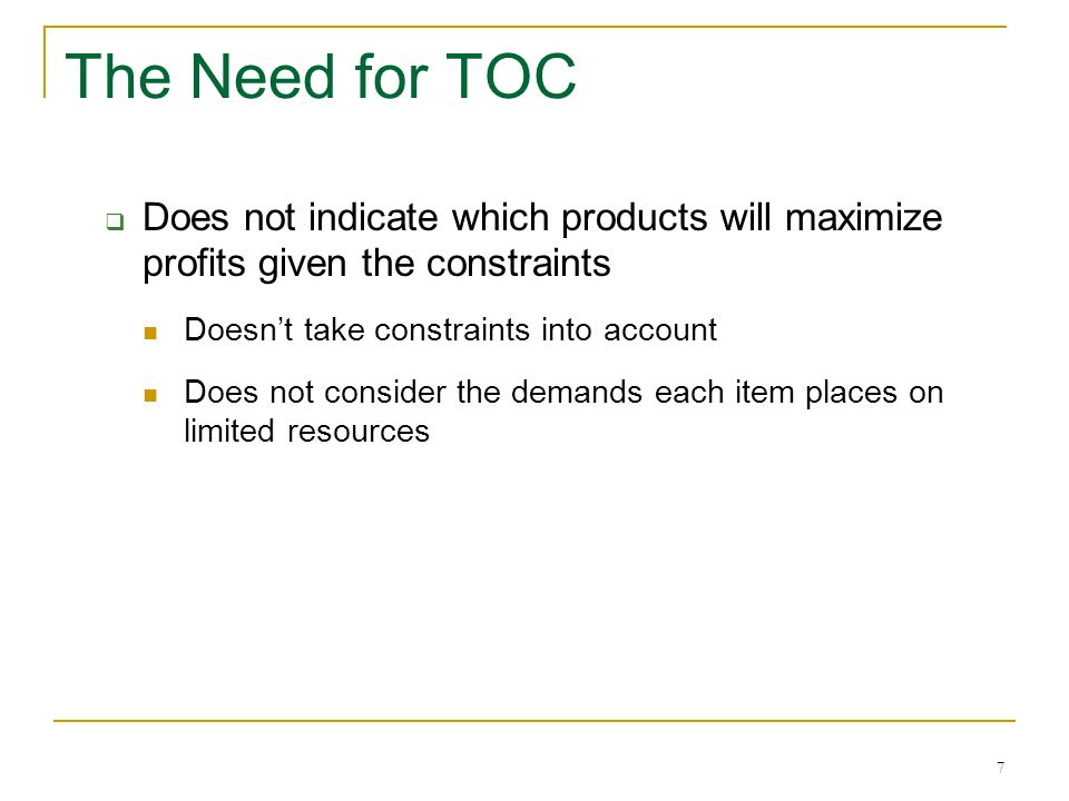 7 The Need for TOC  Does not indicate which products will maximize profits given the constraints Doesn't take constraints into account Does not consi