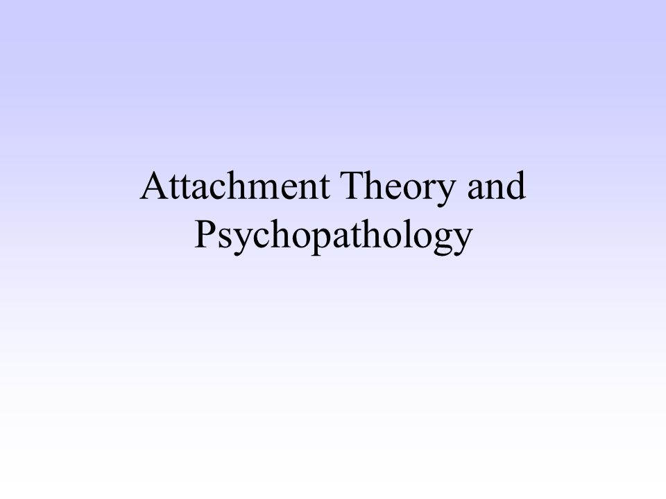 Attachment Theory and Psychopathology