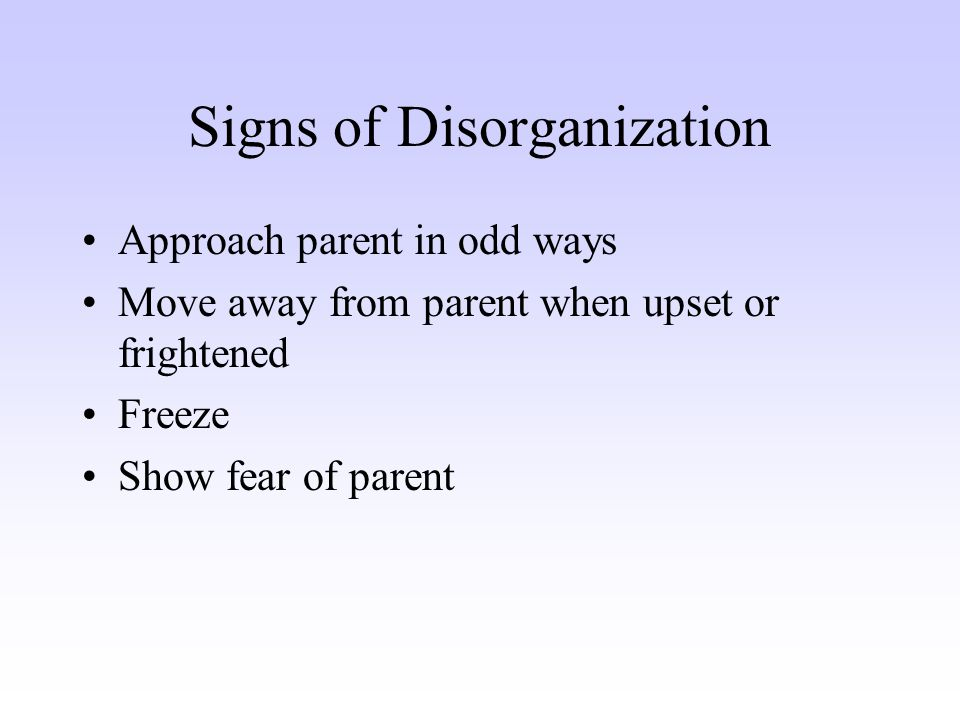 Signs of Disorganization Approach parent in odd ways Move away from parent when upset or frightened Freeze Show fear of parent