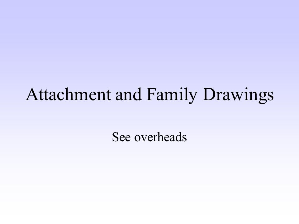 Attachment and Family Drawings See overheads
