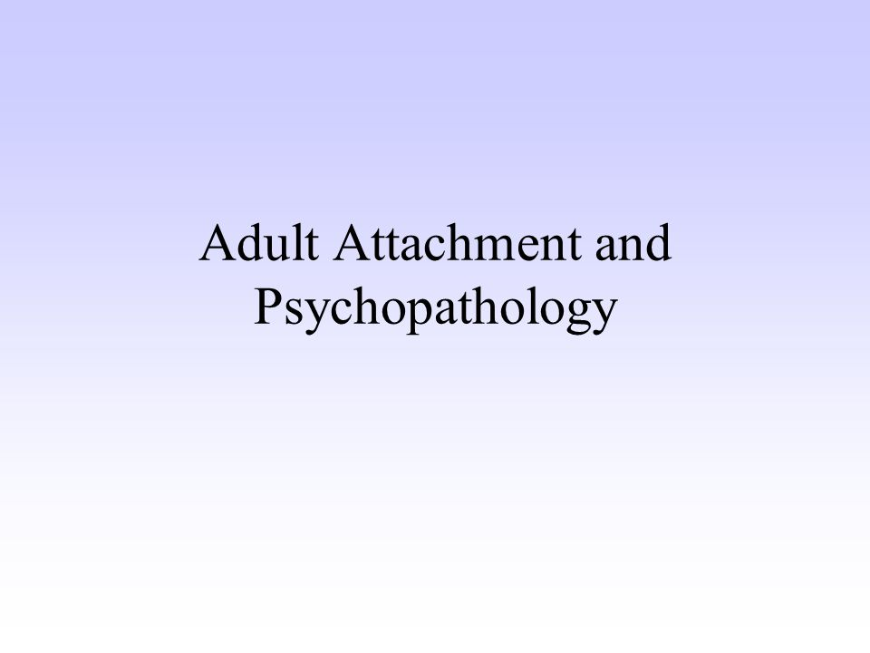 Adult Attachment and Psychopathology