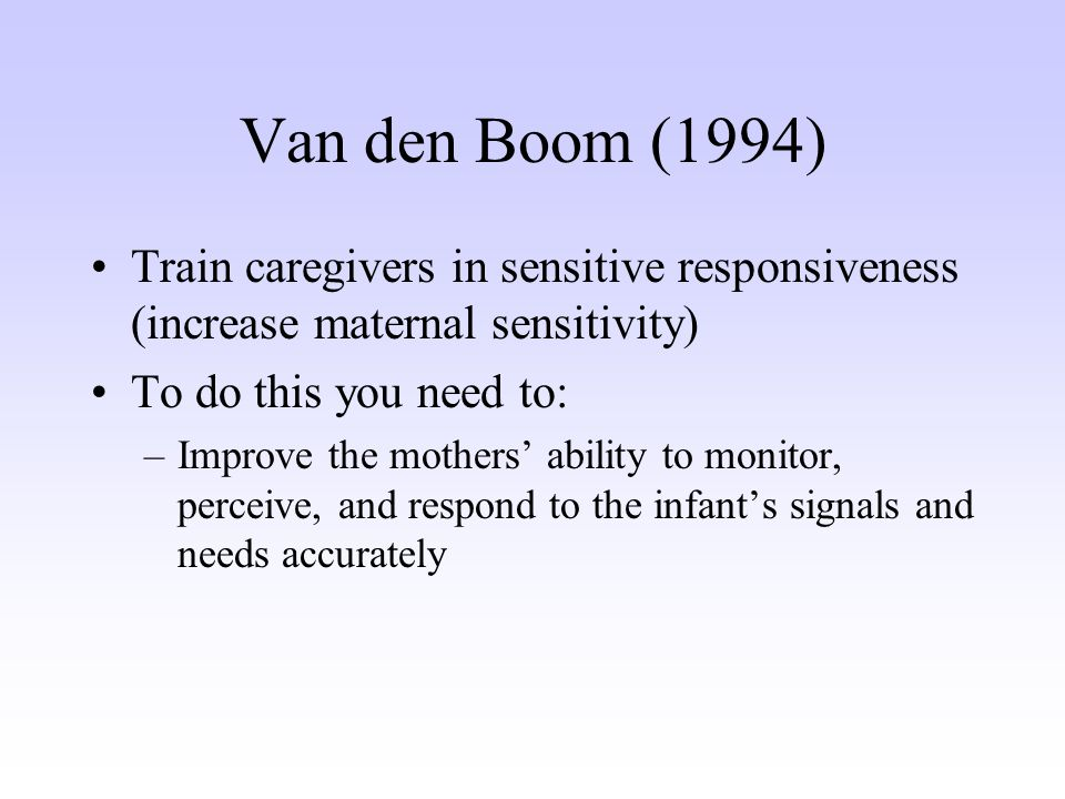 Train caregivers in sensitive responsiveness (increase maternal sensitivity) To do this you need to: –Improve the mothers' ability to monitor, perceive, and respond to the infant's signals and needs accurately