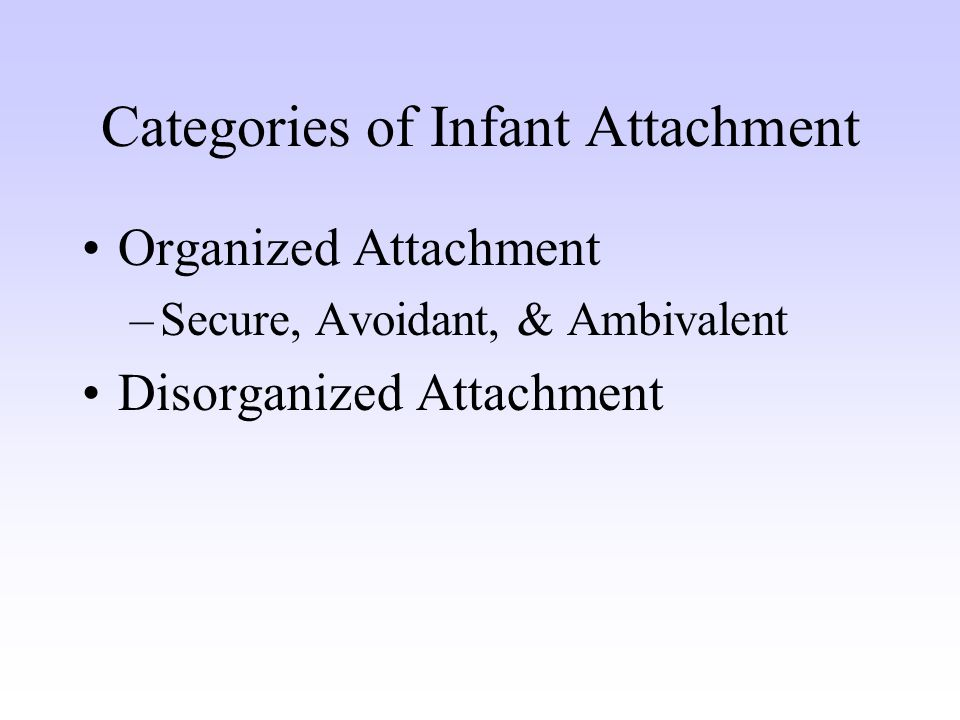 Categories of Infant Attachment Organized Attachment –Secure, Avoidant, & Ambivalent Disorganized Attachment