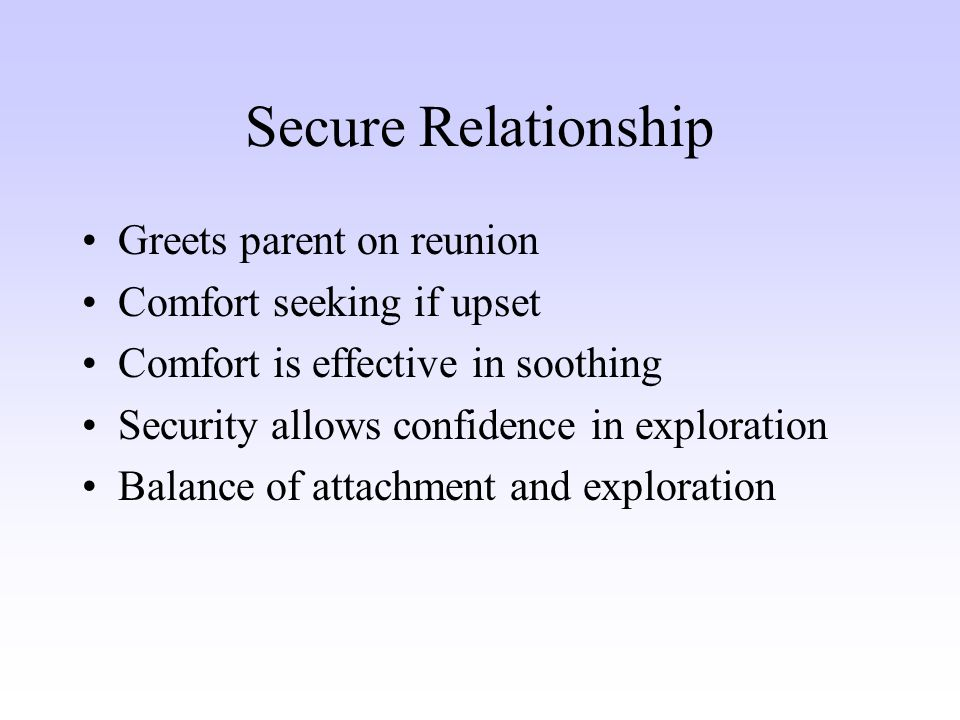 Secure Relationship Greets parent on reunion Comfort seeking if upset Comfort is effective in soothing Security allows confidence in exploration Balance of attachment and exploration