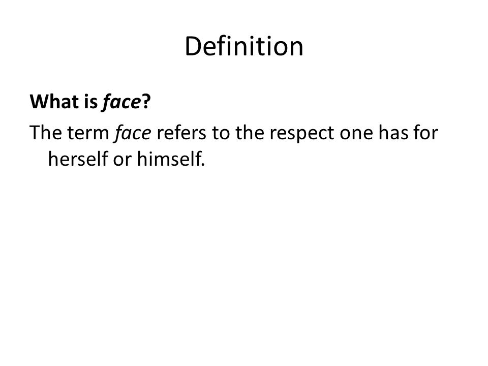Definition What is face The term face refers to the respect one has for herself or himself.