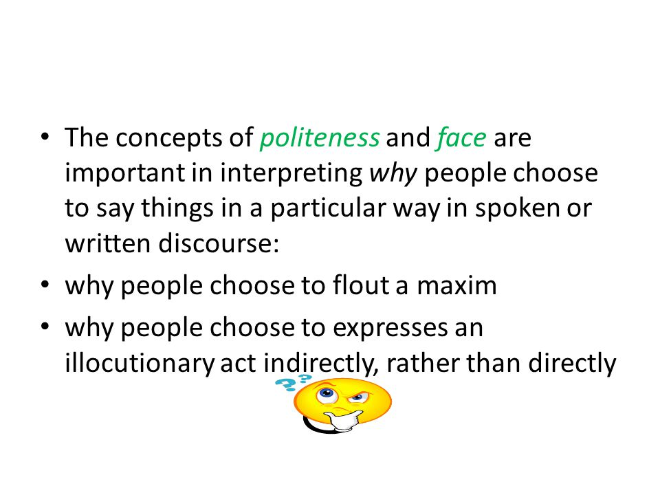 The concepts of politeness and face are important in interpreting why people choose to say things in a particular way in spoken or written discourse: why people choose to flout a maxim why people choose to expresses an illocutionary act indirectly, rather than directly