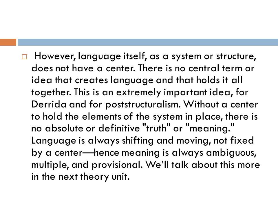  However, language itself, as a system or structure, does not have a center. There is no central term or idea that creates language and that holds it