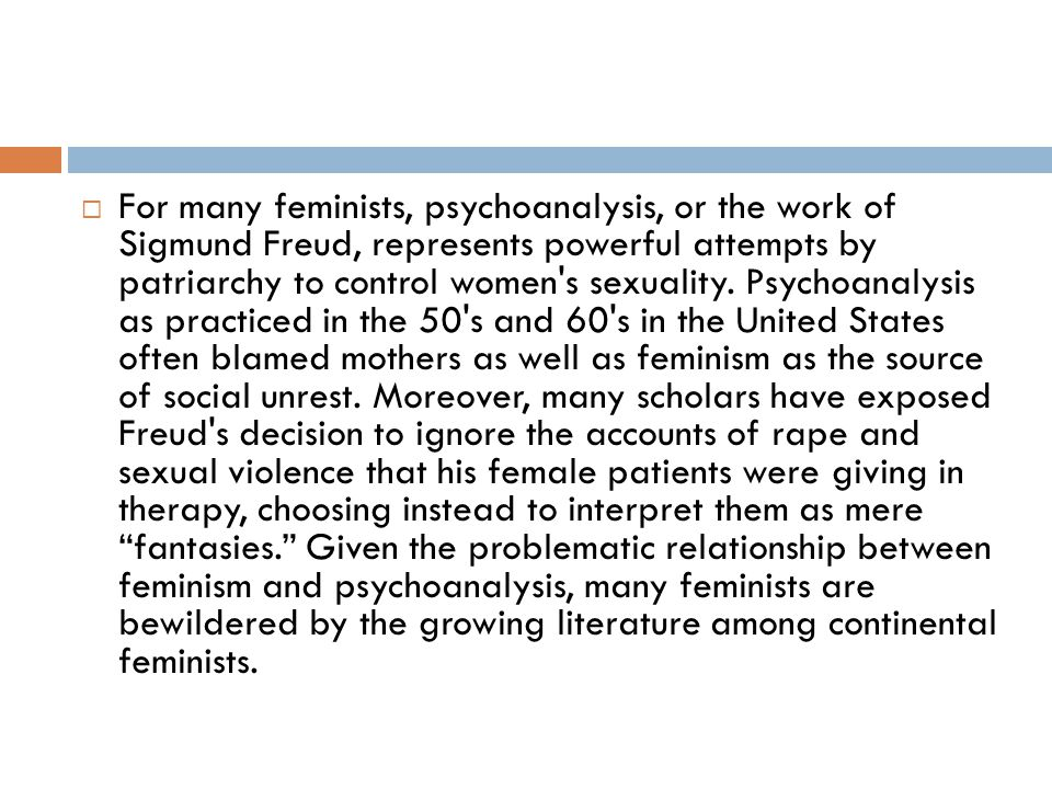  For many feminists, psychoanalysis, or the work of Sigmund Freud, represents powerful attempts by patriarchy to control women's sexuality. Psychoana