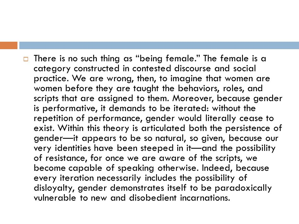 " There is no such thing as ""being female."" The female is a category constructed in contested discourse and social practice. We are wrong, then, to im"
