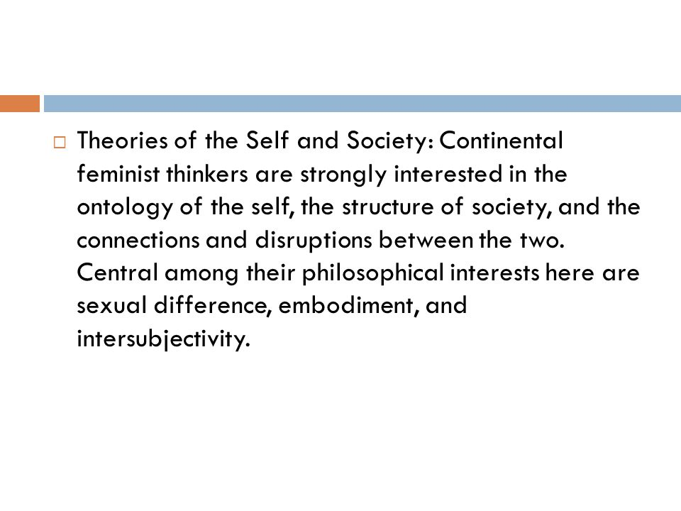  Theories of the Self and Society: Continental feminist thinkers are strongly interested in the ontology of the self, the structure of society, and t
