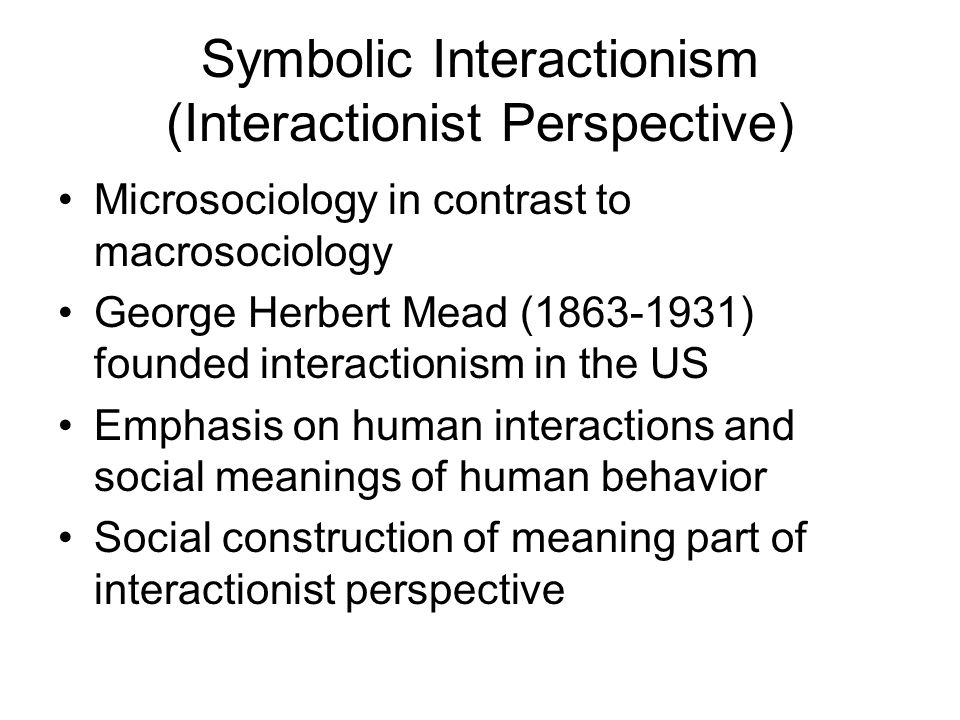 Symbolic Interactionism (Interactionist Perspective) Microsociology in contrast to macrosociology George Herbert Mead (1863-1931) founded interactionism in the US Emphasis on human interactions and social meanings of human behavior Social construction of meaning part of interactionist perspective
