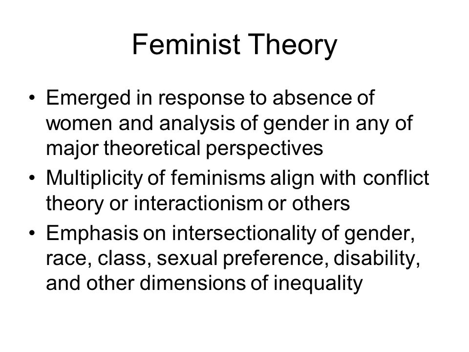 Feminist Theory Emerged in response to absence of women and analysis of gender in any of major theoretical perspectives Multiplicity of feminisms alig
