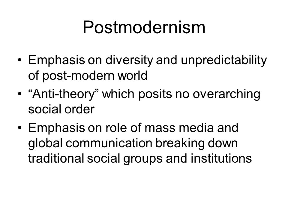 """Postmodernism Emphasis on diversity and unpredictability of post-modern world """"Anti-theory"""" which posits no overarching social order Emphasis on role"""