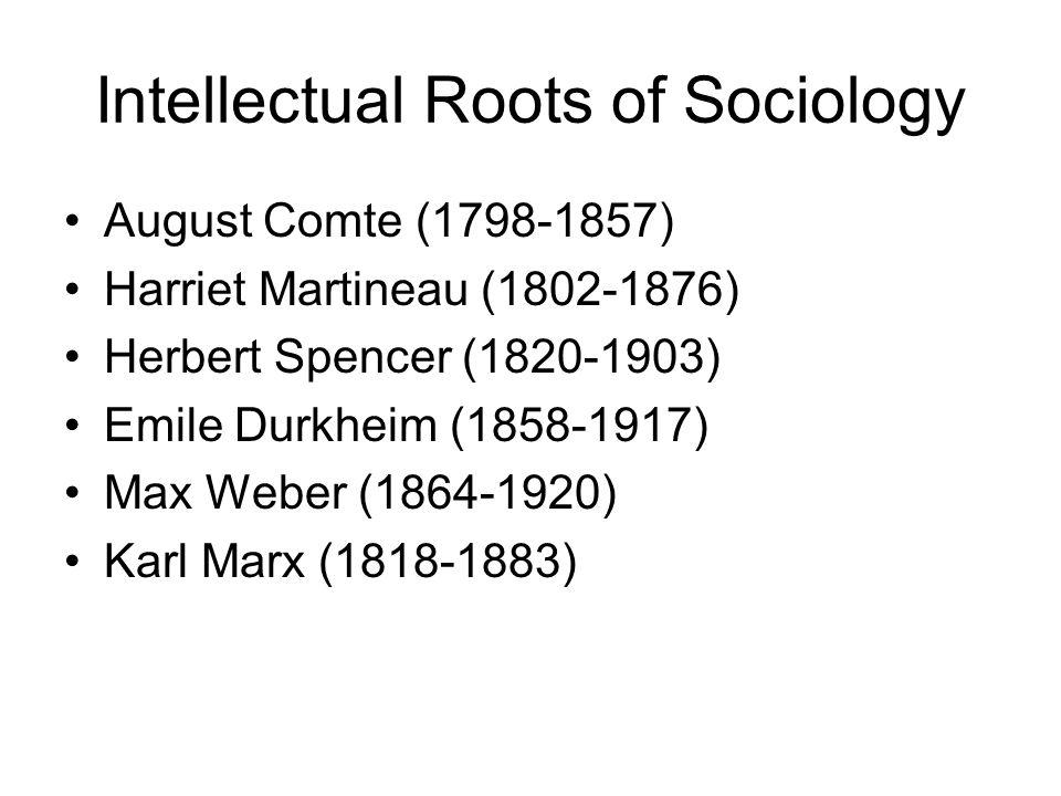 Intellectual Roots of Sociology August Comte (1798-1857) Harriet Martineau (1802-1876) Herbert Spencer (1820-1903) Emile Durkheim (1858-1917) Max Webe