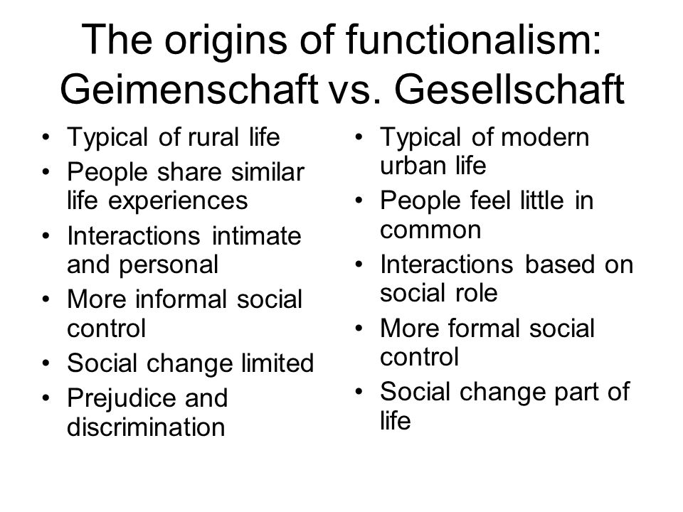 The origins of functionalism: Geimenschaft vs. Gesellschaft Typical of rural life People share similar life experiences Interactions intimate and pers