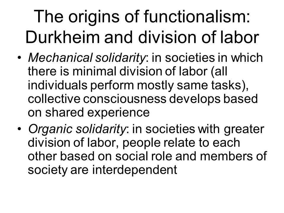 The origins of functionalism: Durkheim and division of labor Mechanical solidarity: in societies in which there is minimal division of labor (all individuals perform mostly same tasks), collective consciousness develops based on shared experience Organic solidarity: in societies with greater division of labor, people relate to each other based on social role and members of society are interdependent