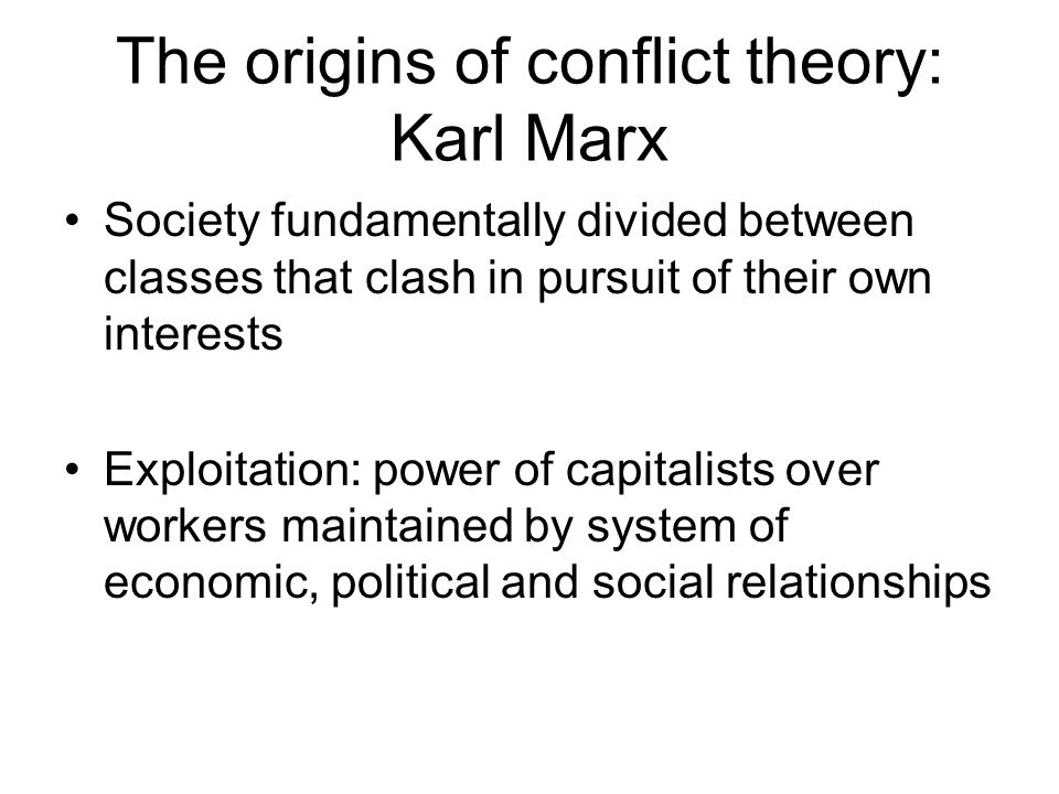 The origins of conflict theory: Karl Marx Society fundamentally divided between classes that clash in pursuit of their own interests Exploitation: power of capitalists over workers maintained by system of economic, political and social relationships