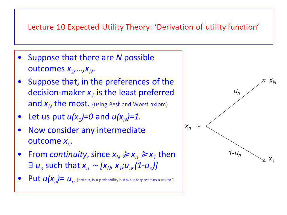 Lecture 10 Expected Utility Theory: Why it is natural to put u(x n ) = u n The u n for which the individual is indifferent between x n and the gamble on the right is a probability.