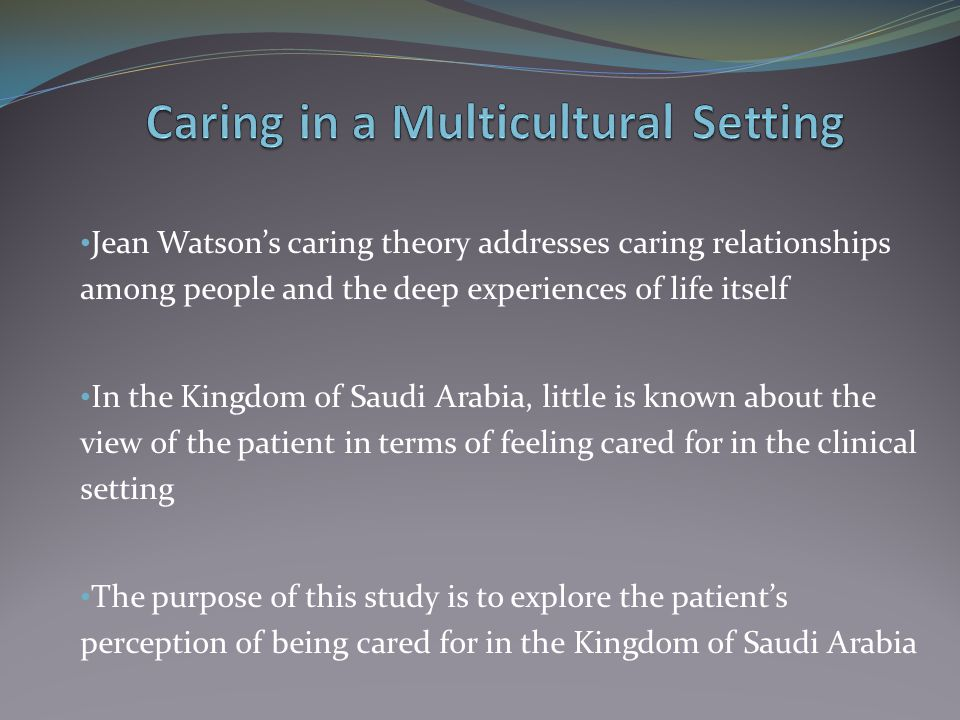 Jean Watson's caring theory addresses caring relationships among people and the deep experiences of life itself In the Kingdom of Saudi Arabia, little