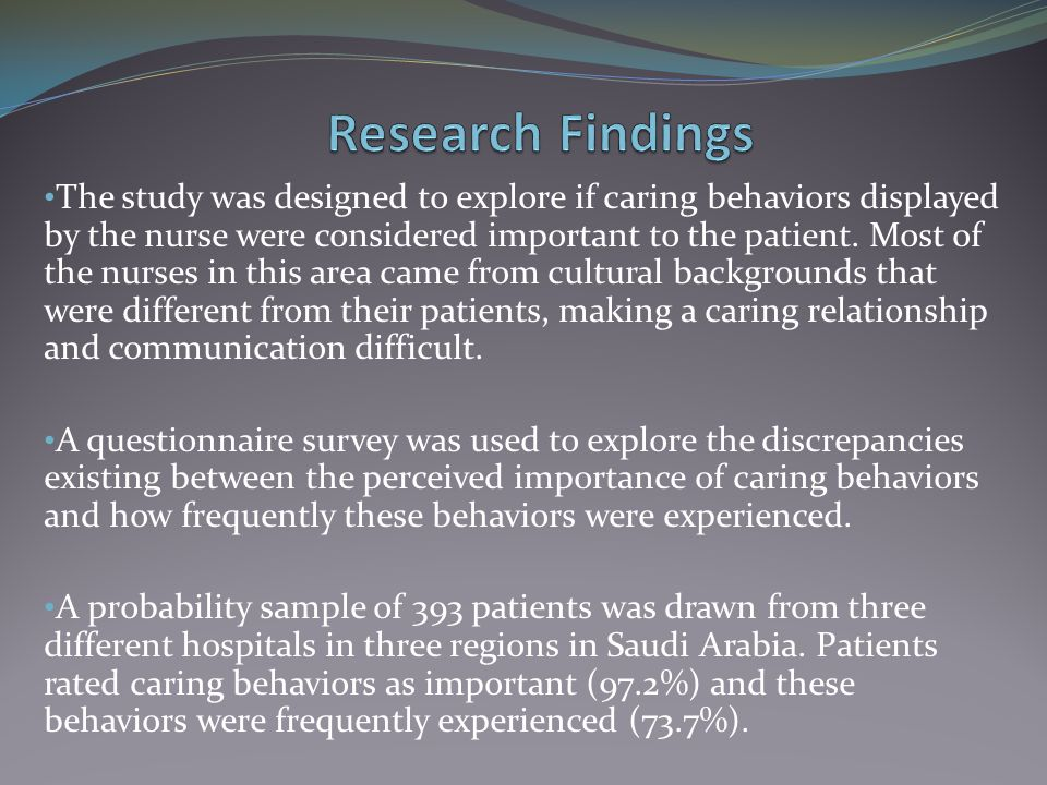 The study was designed to explore if caring behaviors displayed by the nurse were considered important to the patient. Most of the nurses in this area