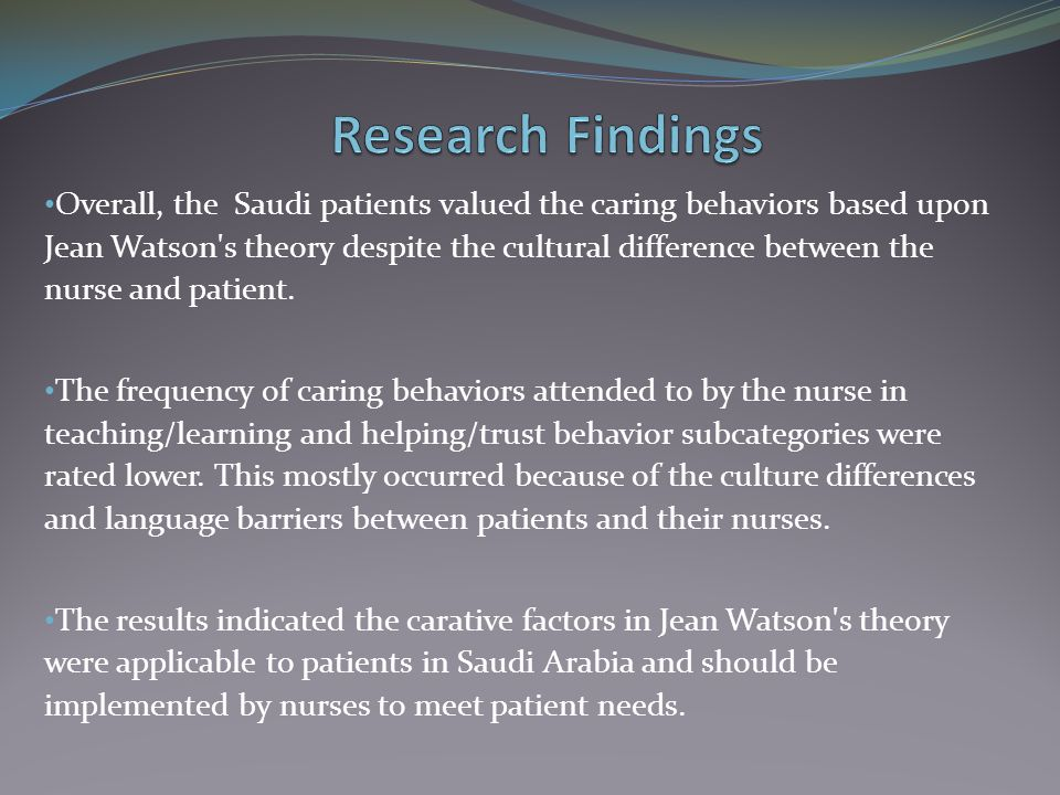 Overall, the Saudi patients valued the caring behaviors based upon Jean Watson's theory despite the cultural difference between the nurse and patient.