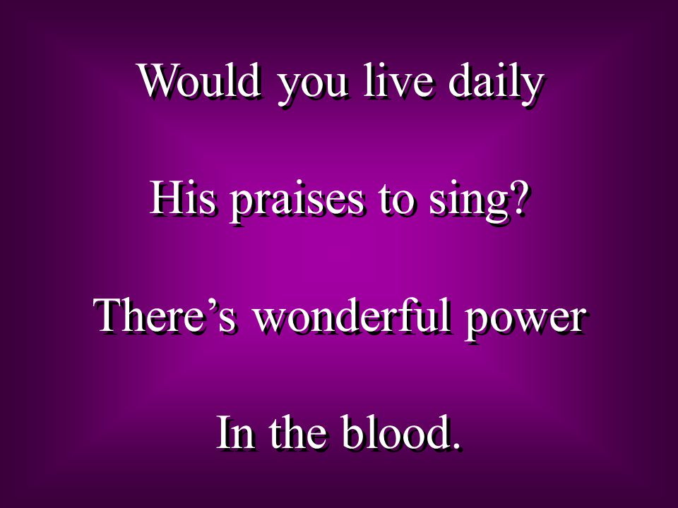 Would you live daily His praises to sing? There's wonderful power In the blood. Would you live daily His praises to sing? There's wonderful power In t