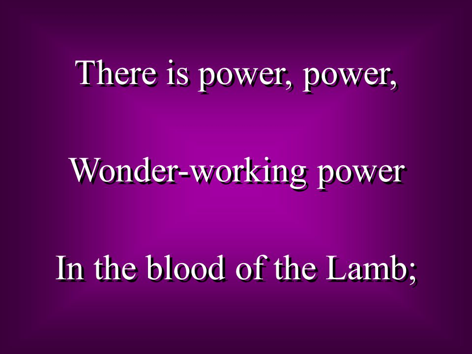 There is power, power, Wonder-working power In the blood of the Lamb; There is power, power, Wonder-working power In the blood of the Lamb;