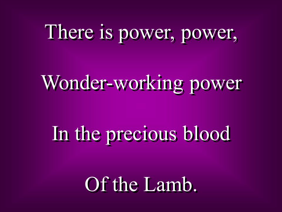 There is power, power, Wonder-working power In the precious blood Of the Lamb. There is power, power, Wonder-working power In the precious blood Of th