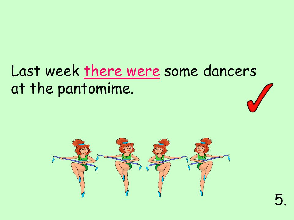 Last week there were some dancers at the pantomime. 5.