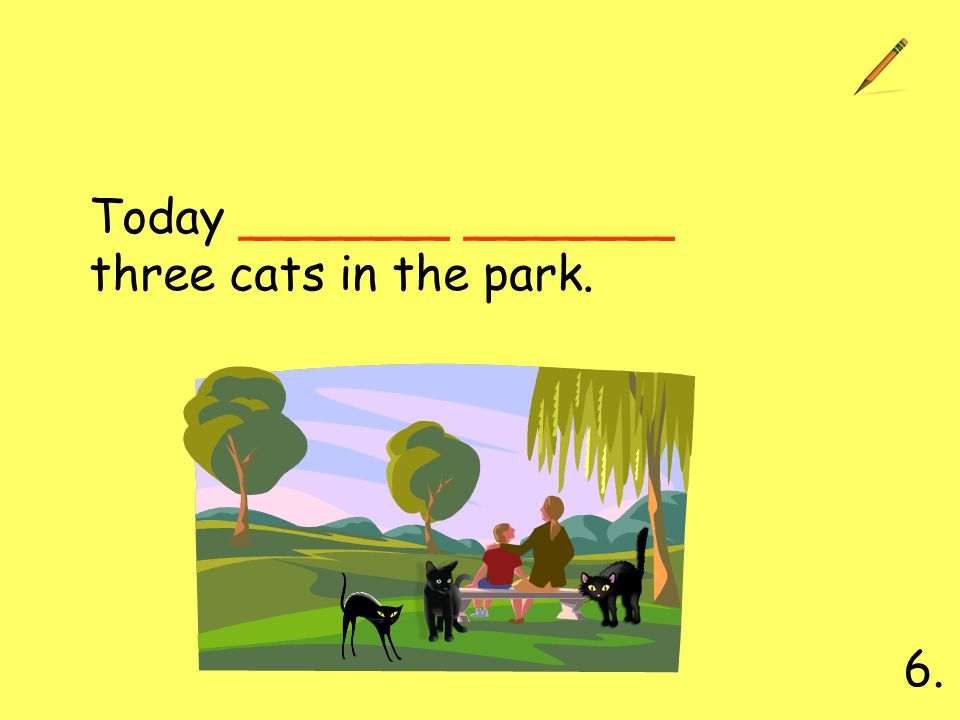 Today _______ _______ three cats in the park. 6.