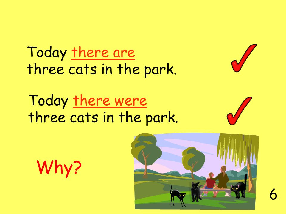 Today there are three cats in the park. 6.6. Today there were three cats in the park. Why?