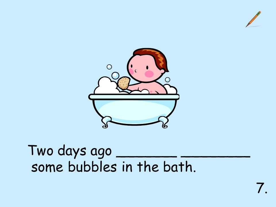 7. Two days ago _______ ________ some bubbles in the bath.
